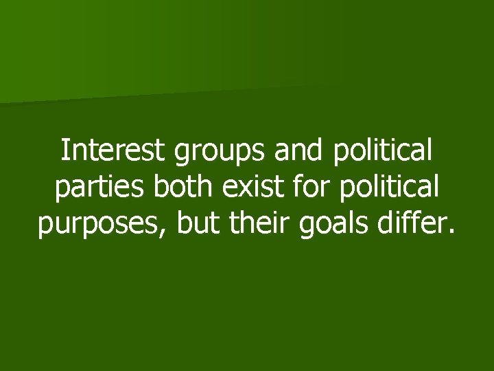 Interest groups and political parties both exist for political purposes, but their goals differ.