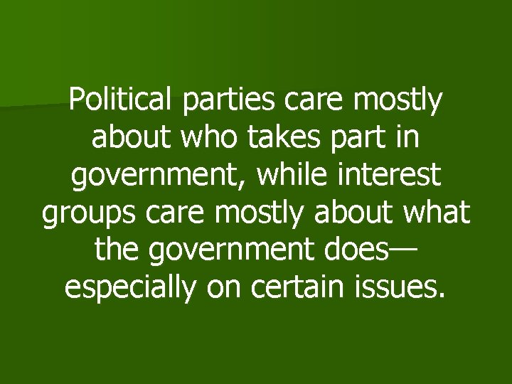 Political parties care mostly about who takes part in government, while interest groups care