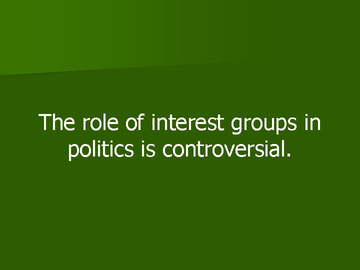 The role of interest groups in politics is controversial.