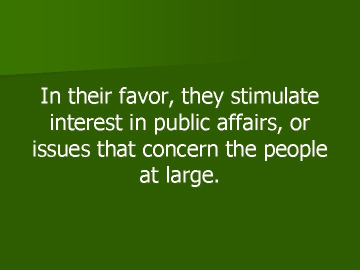 In their favor, they stimulate interest in public affairs, or issues that concern the