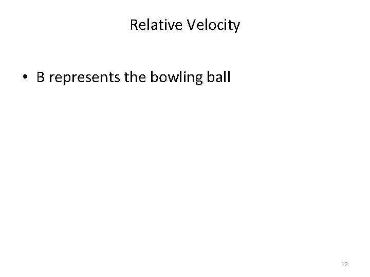 Relative Velocity • B represents the bowling ball 12
