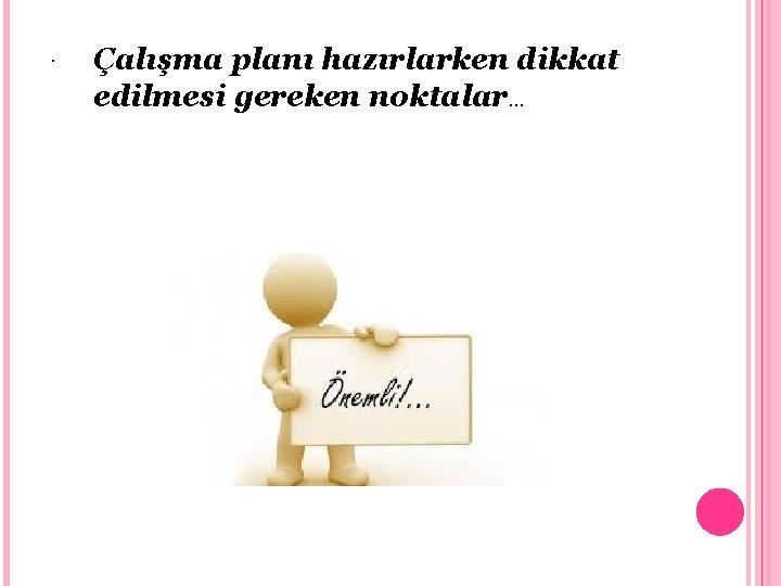 . Çalışma planı hazırlarken dikkat edilmesi gereken noktalar…