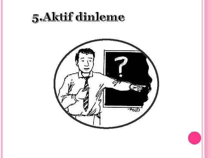 5. Aktif dinleme