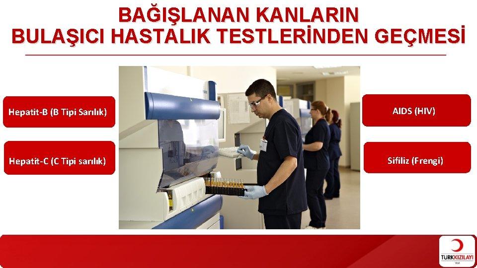BAĞIŞLANAN KANLARIN BULAŞICI HASTALIK TESTLERİNDEN GEÇMESİ Hepatit-B (B Tipi Sarılık) AIDS (HIV) Hepatit-C (C