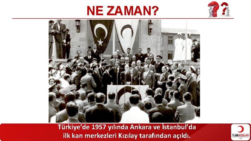 NE ZAMAN? Türkiye'de 1957 yılında Ankara ve İstanbul'da ilk kan merkezleri Kızılay tarafından açıldı.
