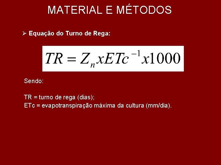 MATERIAL E MÉTODOS Ø Equação do Turno de Rega: Sendo: TR = turno de