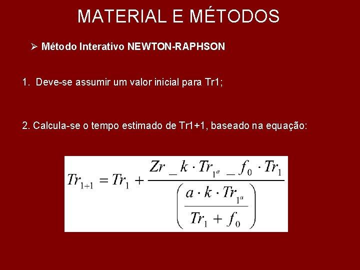MATERIAL E MÉTODOS Ø Método Interativo NEWTON-RAPHSON 1. Deve-se assumir um valor inicial para