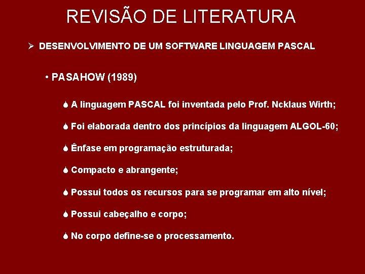 REVISÃO DE LITERATURA Ø DESENVOLVIMENTO DE UM SOFTWARE LINGUAGEM PASCAL • PASAHOW (1989) S