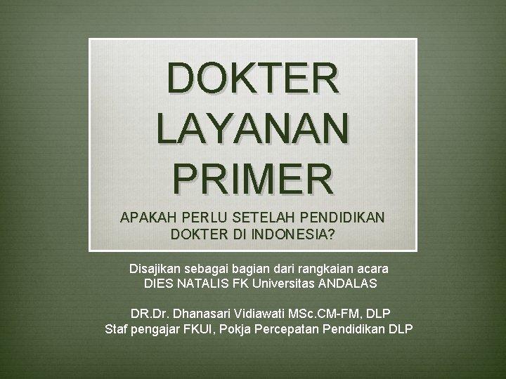 DOKTER LAYANAN PRIMER APAKAH PERLU SETELAH PENDIDIKAN DOKTER DI INDONESIA? Disajikan sebagai bagian dari