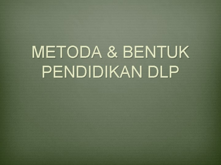 METODA & BENTUK PENDIDIKAN DLP