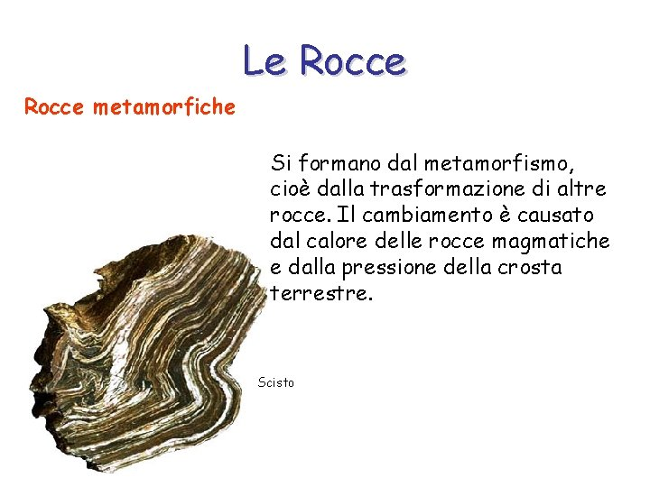 Le Rocce metamorfiche Si formano dal metamorfismo, cioè dalla trasformazione di altre rocce. Il
