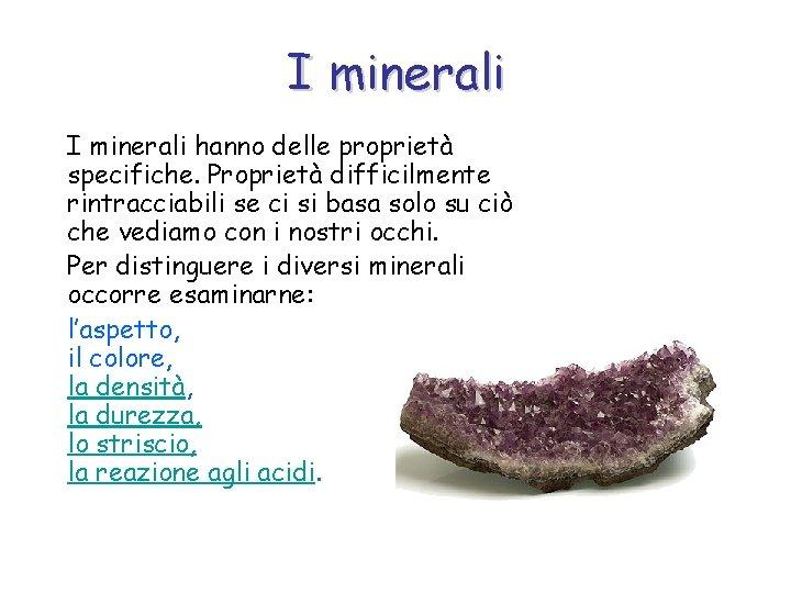 I minerali hanno delle proprietà specifiche. Proprietà difficilmente rintracciabili se ci si basa solo