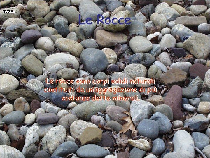 Le Rocce Le rocce sono corpi solidi naturali costituiti da un'aggregazione di più sostanze