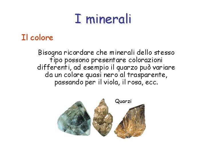 I minerali Il colore Bisogna ricordare che minerali dello stesso tipo possono presentare colorazioni