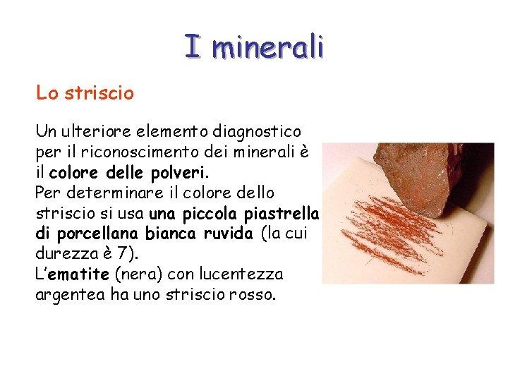 I minerali Lo striscio Un ulteriore elemento diagnostico per il riconoscimento dei minerali è