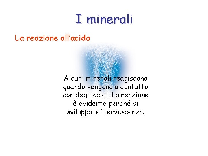 I minerali La reazione all'acido Alcuni minerali reagiscono quando vengono a contatto con degli