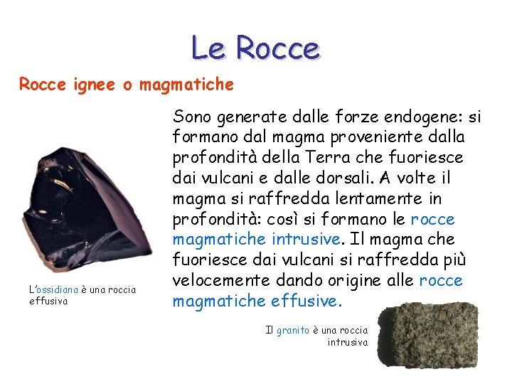 Le Rocce ignee o magmatiche L'ossidiana è una roccia effusiva Sono generate dalle forze