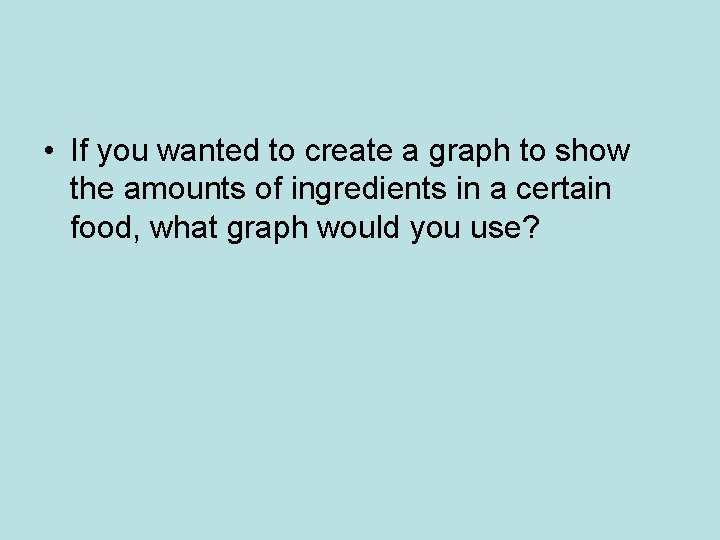• If you wanted to create a graph to show the amounts of