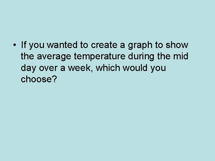 • If you wanted to create a graph to show the average temperature