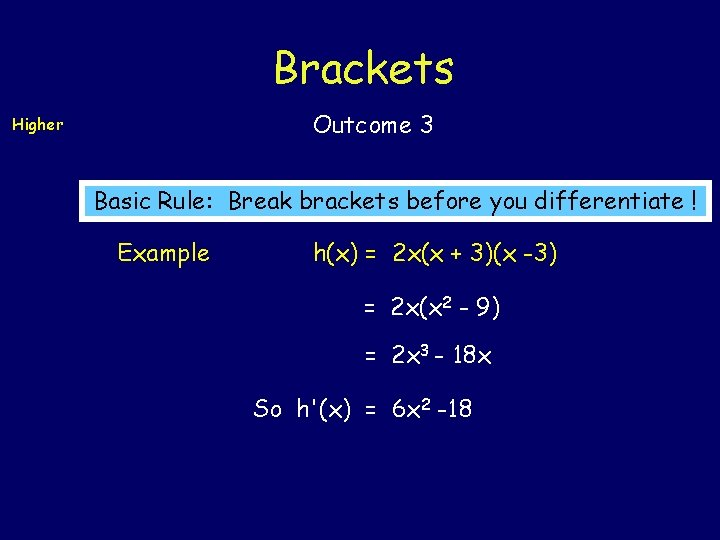 Brackets Outcome 3 Higher Basic Rule: Break brackets before you differentiate ! Example h(x)