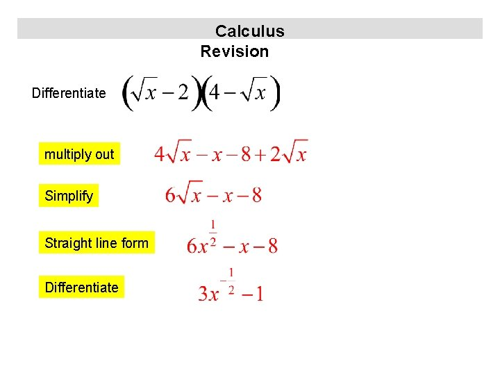 Calculus Revision Differentiate multiply out Simplify Straight line form Differentiate