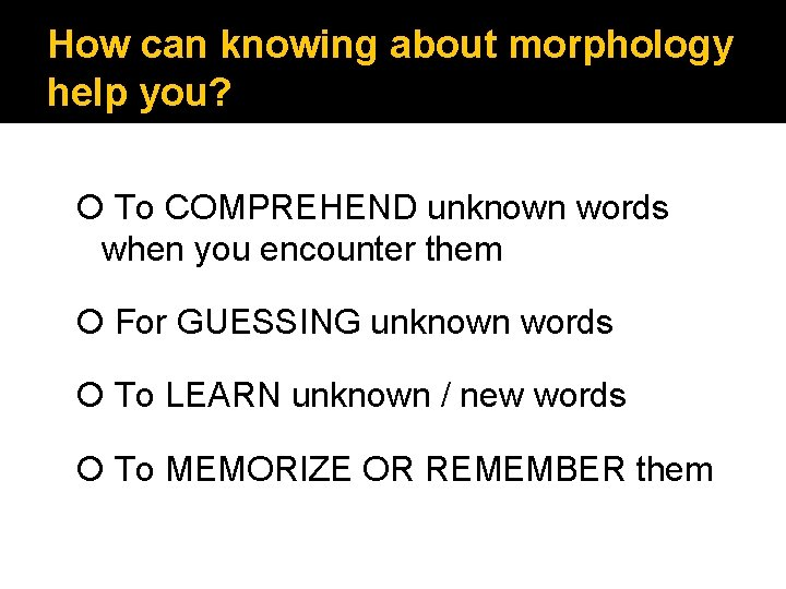 How can knowing about morphology help you? To COMPREHEND unknown words when you encounter