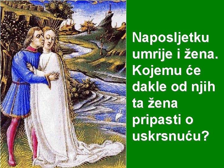 Naposljetku umrije i žena. Kojemu će dakle od njih ta žena pripasti o uskrsnuću?
