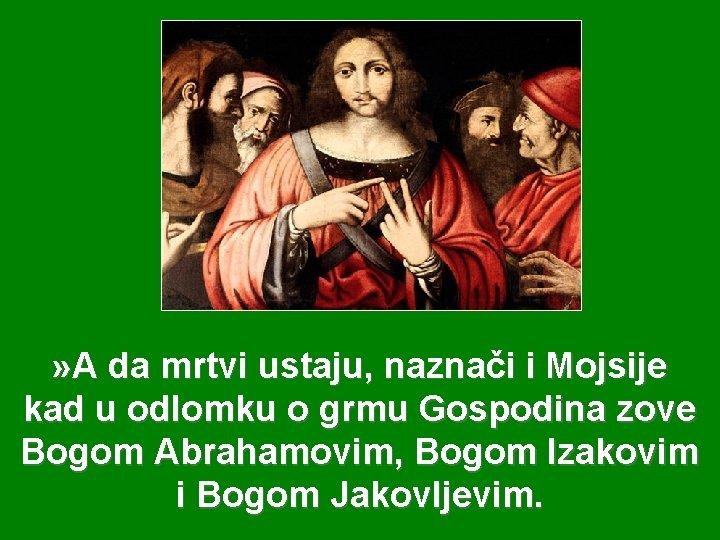 » A da mrtvi ustaju, naznači i Mojsije kad u odlomku o grmu Gospodina