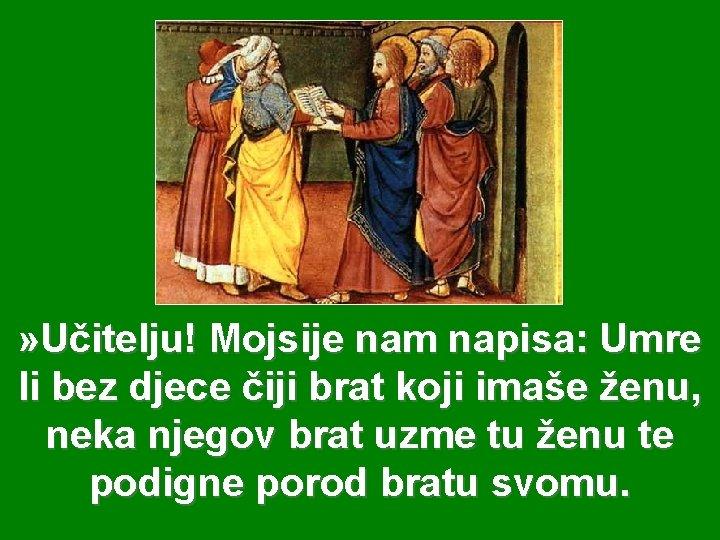 » Učitelju! Mojsije nam napisa: Umre li bez djece čiji brat koji imaše ženu,