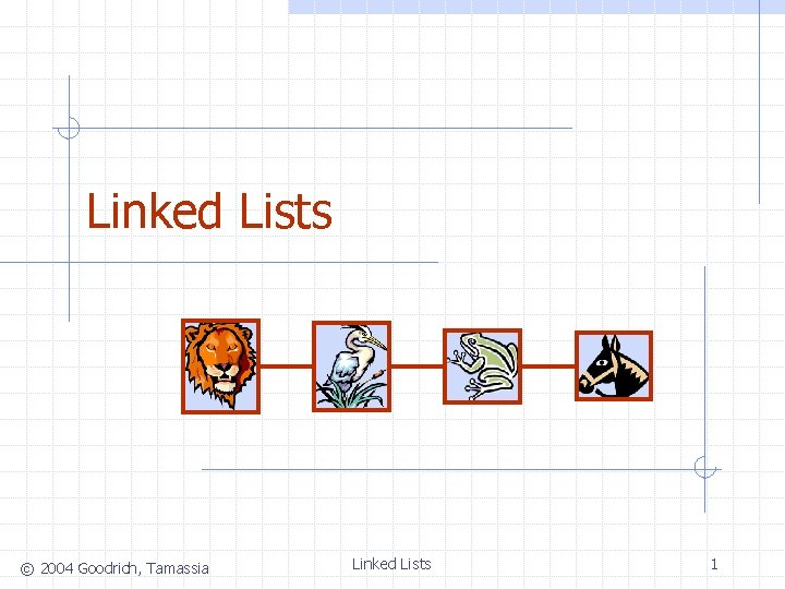 Linked Lists © 2004 Goodrich, Tamassia Linked Lists 1
