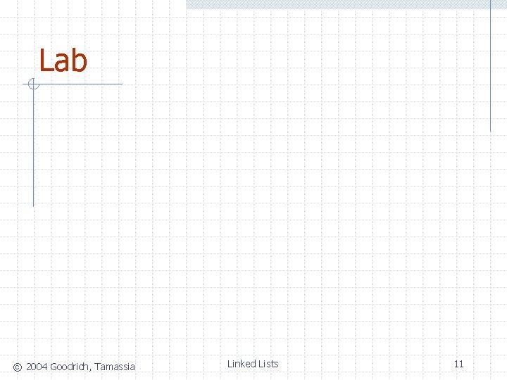 Lab © 2004 Goodrich, Tamassia Linked Lists 11