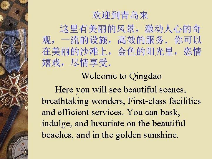 欢迎到青岛来    这里有美丽的风景,激动人心的奇 观,一流的设施,高效的服务.你可以 在美丽的沙滩上,金色的阳光里,恣情 嬉戏,尽情享受.      Welcome to Qingdao Here you will see beautiful