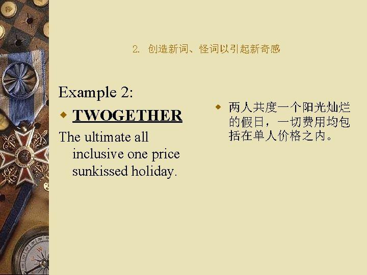 2. 创造新词、怪词以引起新奇感 Example 2: w TWOGETHER The ultimate all inclusive one price sunkissed holiday.