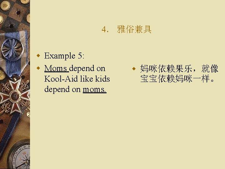 4. 雅俗兼具 w Example 5: w Moms depend on Kool-Aid like kids depend on