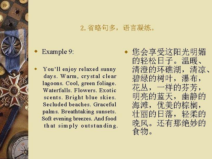 2. 省略句多,语言凝练。 w Example 9: w You'll enjoy relaxed sunny days. Warm, crystal