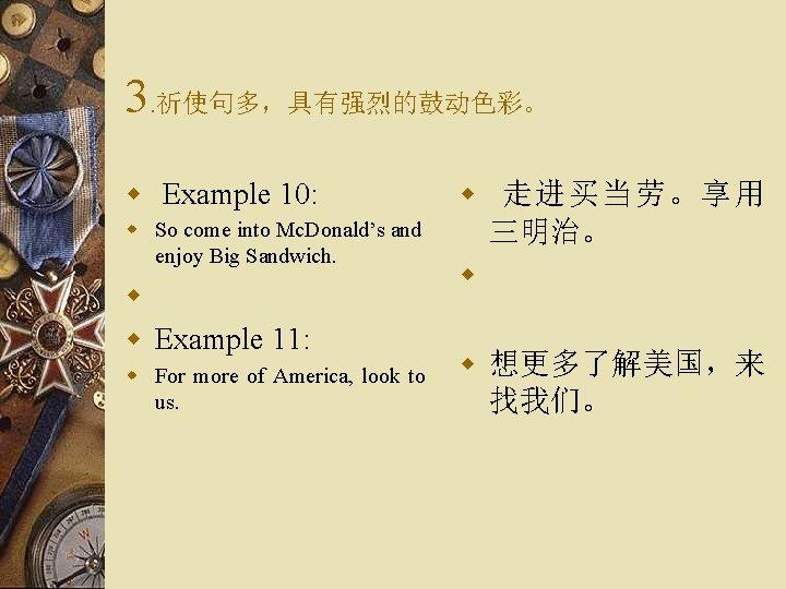 3. 祈使句多,具有强烈的鼓动色彩。 w Example 10: w So come into Mc. Donald's and enjoy Big