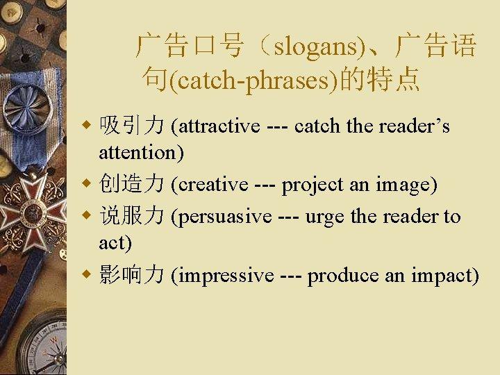 广告口号(slogans)、广告语 句(catch-phrases)的特点 w 吸引力 (attractive --- catch the reader's attention) w 创造力 (creative ---