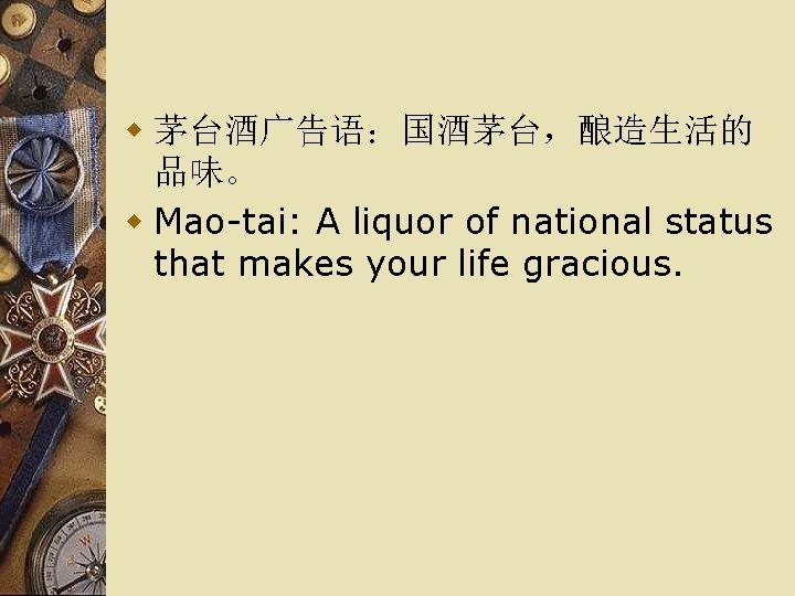 w 茅台酒广告语:国酒茅台,酿造生活的 品味。 w Mao-tai: A liquor of national status that makes your life
