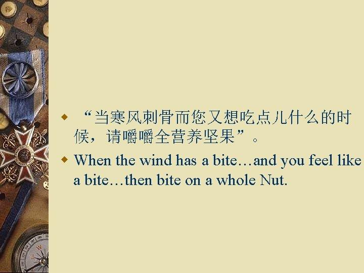 "w ""当寒风刺骨而您又想吃点儿什么的时 候,请嚼嚼全营养坚果""。 w When the wind has a bite…and you feel like a"