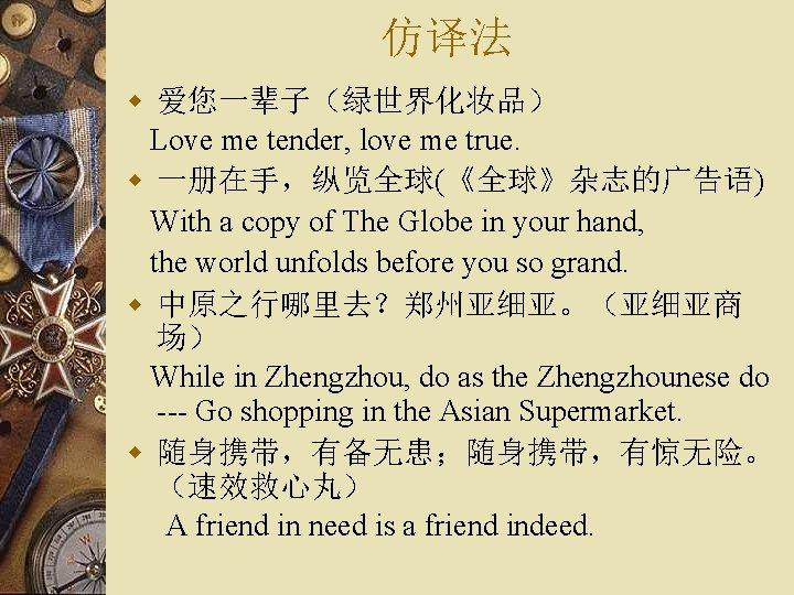 仿译法 w 爱您一辈子(绿世界化妆品) Love me tender, love me true. w 一册在手,纵览全球(《全球》杂志的广告语) With a copy