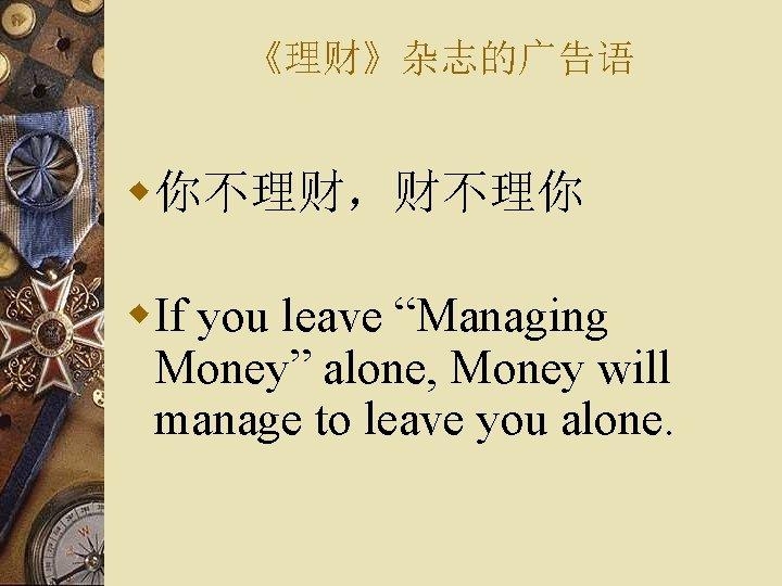 """《理财》杂志的广告语 w你不理财,财不理你 w. If you leave """"Managing Money"""" alone, Money will manage to leave"""