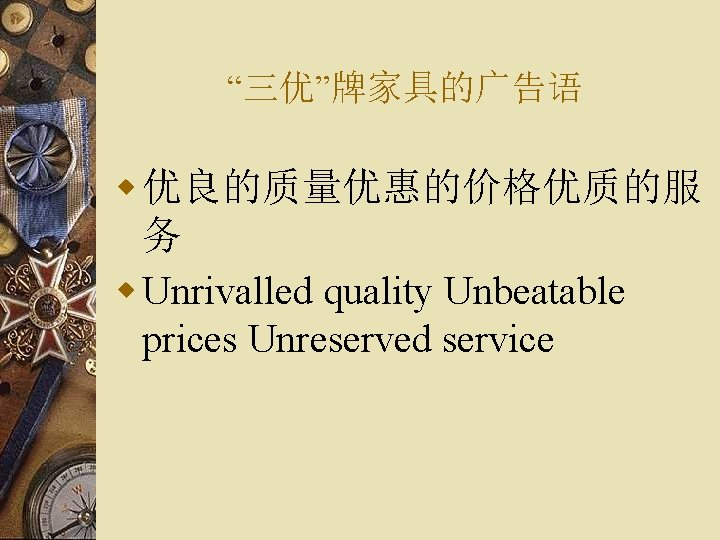 """三优""牌家具的广告语 w 优良的质量优惠的价格优质的服 务 w Unrivalled quality Unbeatable prices Unreserved service"