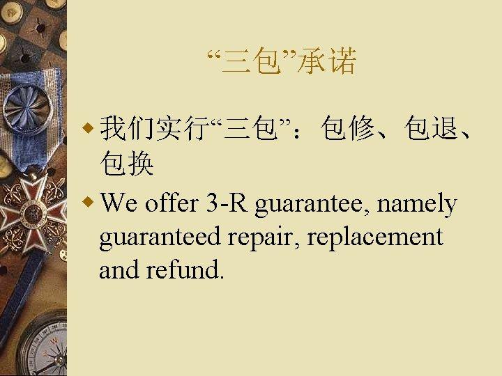 """""""三包""""承诺 w 我们实行""""三包"""":包修、包退、 包换 w We offer 3 -R guarantee, namely guaranteed repair, replacement"""