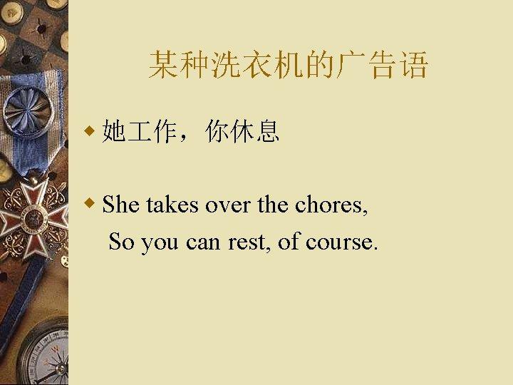 某种洗衣机的广告语 w 她 作,你休息 w She takes over the chores, So you can rest,