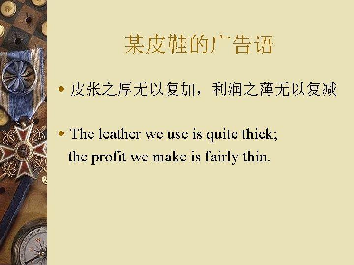某皮鞋的广告语 w 皮张之厚无以复加,利润之薄无以复减 w The leather we use is quite thick; the profit we