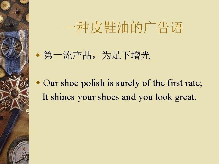 一种皮鞋油的广告语 w 第一流产品,为足下增光 w Our shoe polish is surely of the first rate; It