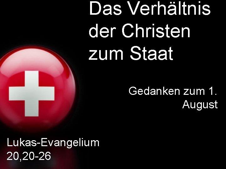 Das Verhältnis der Christen zum Staat Gedanken zum 1. August Lukas-Evangelium 20, 20 -26