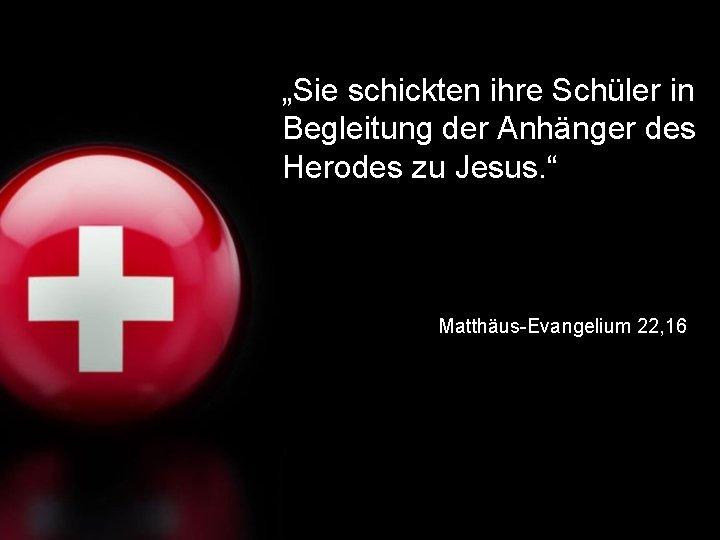 """""""Sie schickten ihre Schüler in Begleitung der Anhänger des Herodes zu Jesus. """" Matthäus-Evangelium"""