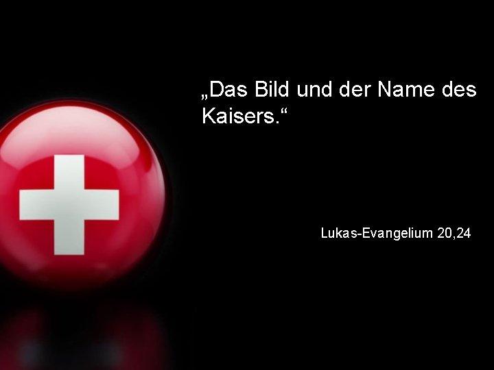 """""""Das Bild und der Name des Kaisers. """" Lukas-Evangelium 20, 24"""
