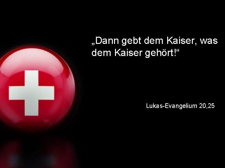 """Dann gebt dem Kaiser, was dem Kaiser gehört!"" Lukas-Evangelium 20, 25"
